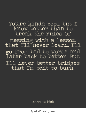 You're kinda cool but i know better than to break the rules of.. Anna Nalick popular love quotes