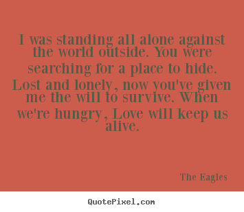 The Eagles picture quotes - I was standing all alone against the world outside. you were searching.. - Love quotes