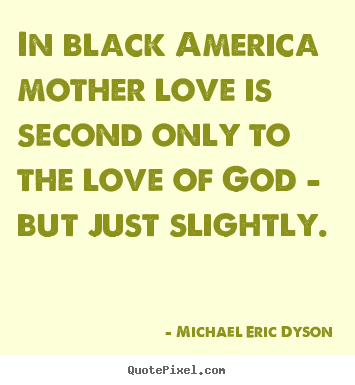 Create custom picture quotes about love - In black america mother love is second only to the..