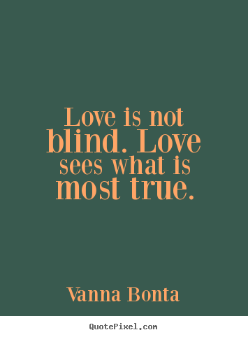 Love quote - Love is not blind. love sees what is most true.
