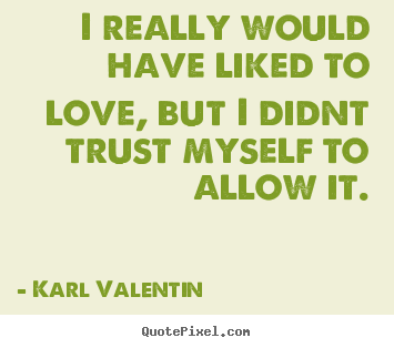 I really would have liked to love, but i didnt.. Karl Valentin popular love quotes