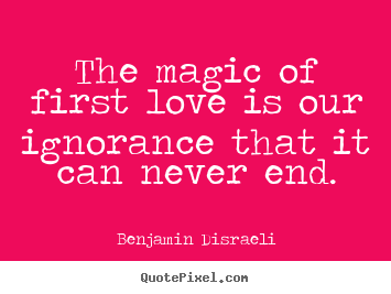 Love sayings - The magic of first love is our ignorance that it can never..