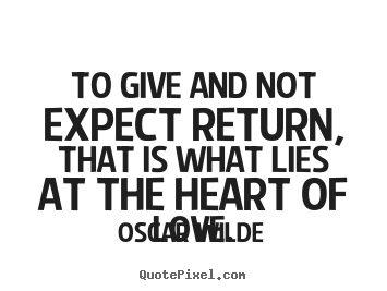 Make picture quotes about love - To give and not expect return, that is what..