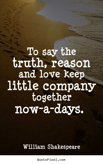 Customize picture quotes about love - To say the truth, reason and love keep little company together..