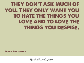 Love quote - They don't ask much of you. they only want you to hate the..