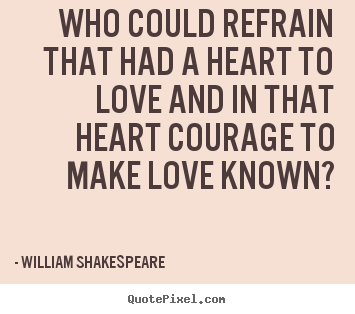 Design your own picture quotes about love - Who could refrain that had a heart to love and in that..