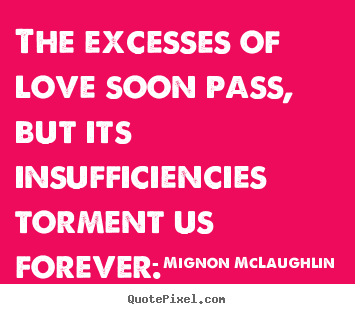 The excesses of love soon pass, but its insufficiencies torment us forever. Mignon McLaughlin famous love quotes
