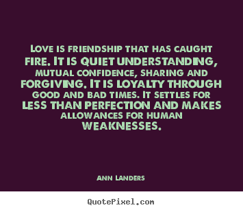 Love is friendship that has caught fire. it is quiet understanding,.. Ann Landers famous love quote