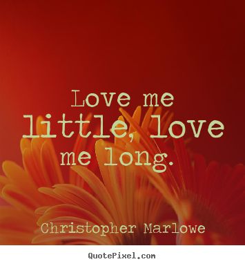 Love quote - Love me little, love me long.