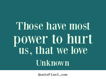 Create custom photo quotes about love - Those have most power to hurt us, that we love