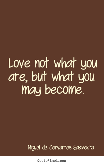 Love not what you are, but what you may become. Miguel De Cervantes Saavedra greatest love quote