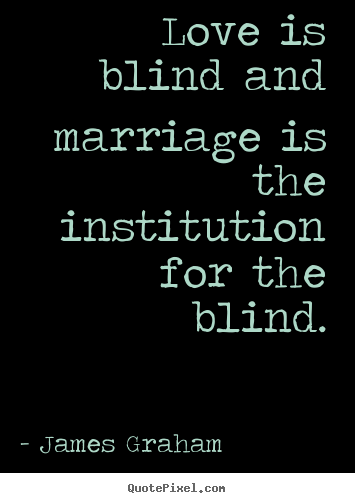 Quotes about love - Love is blind and marriage is the institution for the blind.