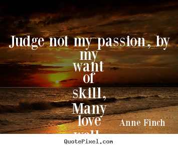 Create your own picture quotes about love - Judge not my passion, by my want of skill,many love well, though..