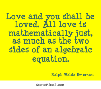 Quote about love - Love and you shall be loved. all love is mathematically just, as..
