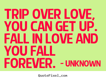 Unknown picture quotes - Trip over love, you can get up.  fall in love and you.. - Love quote