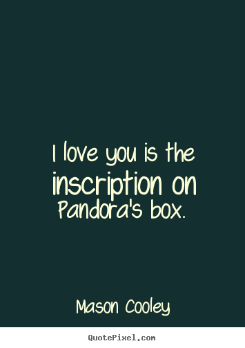 Mason Cooley picture quotes - I love you is the inscription on pandora's box. - Love quotes