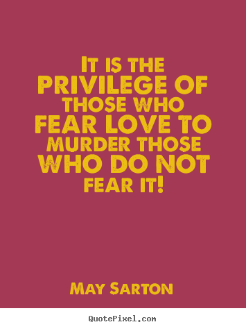Love quote - It is the privilege of those who fear love to murder those who..