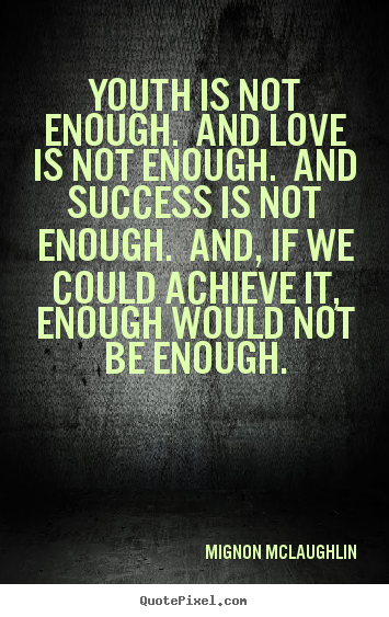 Mignon McLaughlin picture quotes - Youth is not enough. and love is not enough. and success is.. - Love quotes