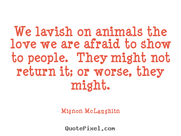 Quotes about love - We lavish on animals the love we are afraid to show..