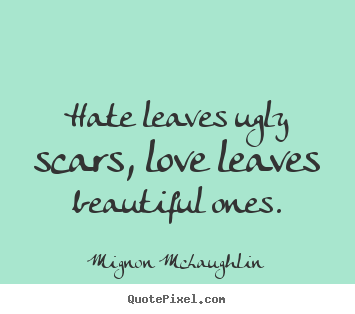 Hate leaves ugly scars, love leaves beautiful ones. Mignon McLaughlin best love quote