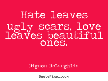 Customize picture quotes about love - Hate leaves ugly scars, love leaves beautiful..