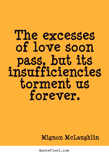 Mignon McLaughlin picture quotes - The excesses of love soon pass, but its insufficiencies torment us forever. - Love quotes