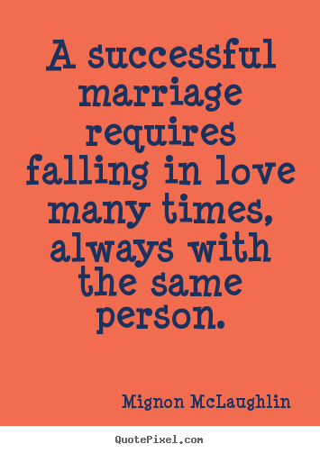 Mignon McLaughlin picture quotes - A successful marriage requires falling in love many times, always with.. - Love quotes