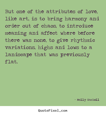 Molly Haskell picture sayings - But one of the attributes of love, like art, is.. - Love quotes