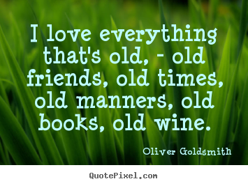 Design custom picture quotes about love - I love everything that's old, - old friends,..