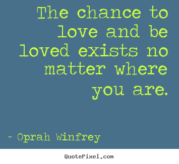 Quotes about love - The chance to love and be loved exists no..