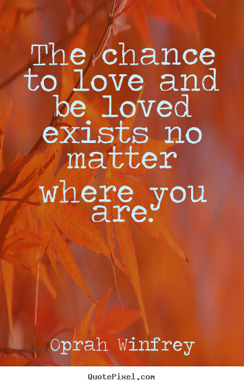 Make custom picture quotes about love - The chance to love and be loved exists no matter where you are.