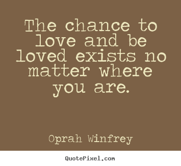 Design custom picture quotes about love - The chance to love and be loved exists no..