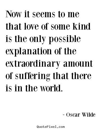 Now it seems to me that love of some kind.. Oscar Wilde best love quotes