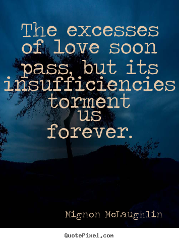 Mignon McLaughlin picture quotes - The excesses of love soon pass, but its insufficiencies.. - Love quotes