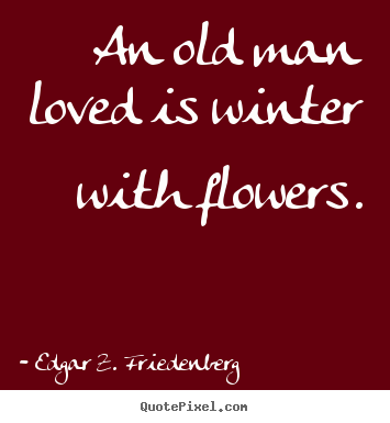 An old man loved is winter with flowers. Edgar Z. Friedenberg good love quote