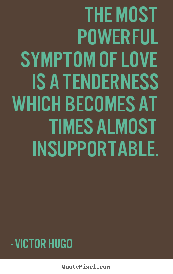 The most powerful symptom of love is a tenderness which becomes at.. Victor Hugo popular love quotes