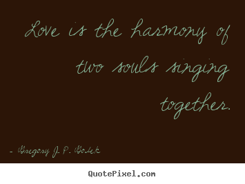 Gregory J. P. Godek picture quotes - Love is the harmony of two souls singing.. - Love quote