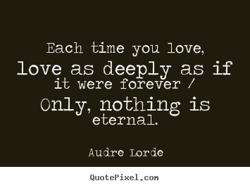 Each time you love, love as deeply as if it.. Audre Lorde greatest love quotes