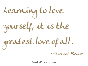Learning to love yourself, it is the greatest love of all.  Michael Masser  love quotes