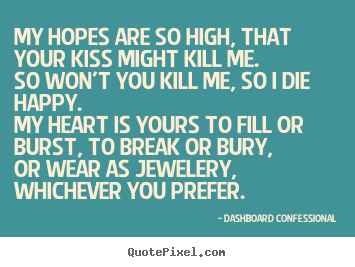 Quote about love - My hopes are so high, that your kiss might kill me.so won't you..