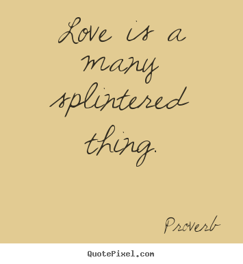 Quotes about love - Love is a many splintered thing.