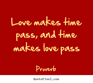 Love makes time pass, and time makes love pass Proverb top love quotes