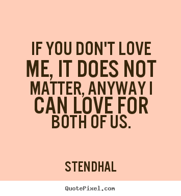 If you don't love me, it does not matter, anyway.. Stendhal  love quotes