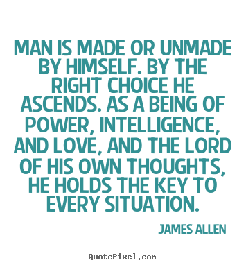 Man is made or unmade by himself. by the right.. James Allen best love quote