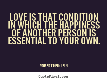 Love is that condition in which the happiness of another person is.. Robert Heinlein  love quotes