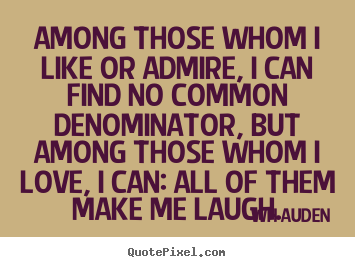 WH Auden picture quote - Among those whom i like or admire, i can find no common denominator,.. - Love quotes