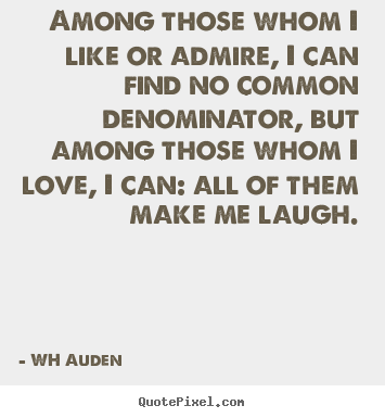 Love quotes - Among those whom i like or admire, i can find no common denominator,..