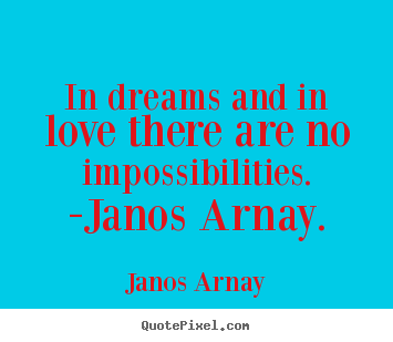In dreams and in love there are no impossibilities. -janos arnay. Janos Arnay  love quotes