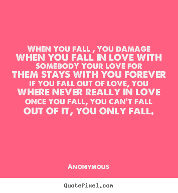 Anonymous poster sayings - When you fall , you damage when you fall.. - Love quotes