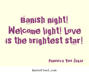 Banish night! welcome light! love is the brightest star! Pandeva Ted Zagar famous love quotes